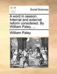 A Word in Season. Internal and External Reform Considered. by William Paley, ... by William Paley