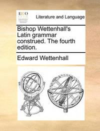 Bishop Wettenhall's Latin Grammar Construed. the Fourth Edition by Edward Wettenhall