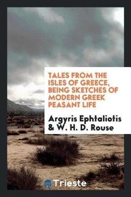 Tales from the Isles of Greece, Being Sketches of Modern Greek Peasant Life by Argyris Ephtaliotis