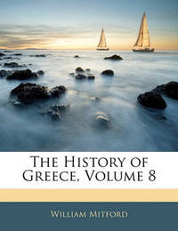 The History of Greece, Volume 8 by William Mitford