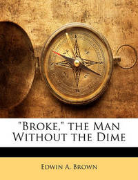 Broke, the Man Without the Dime by Edwin A Brown
