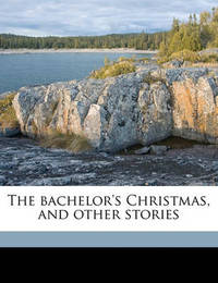The Bachelor's Christmas, and Other Stories by Robert Grant