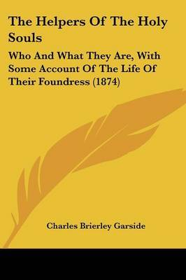 The Helpers Of The Holy Souls: Who And What They Are, With Some Account Of The Life Of Their Foundress (1874) by Charles Brierley Garside image