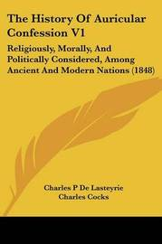 The History of Auricular Confession V1: Religiously, Morally, and Politically Considered, Among Ancient and Modern Nations (1848) by Charles P De Lasteyrie image