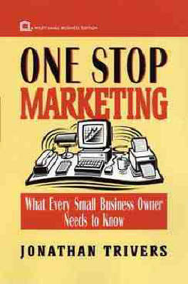 One Stop Marketing: What Every Small Business Owner Needs to Know by Jonathan Trivers