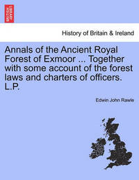 Annals of the Ancient Royal Forest of Exmoor ... Together with Some Account of the Forest Laws and Charters of Officers. L.P. by Edwin John Rawle