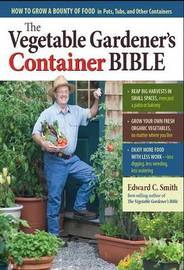 The Vegetable Gardeners Container Bible by Edward C Smith