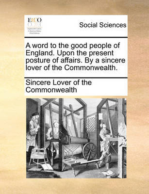 A Word to the Good People of England. Upon the Present Posture of Affairs. by a Sincere Lover of the Commonwealth. by Sincere Lover of the Commonwealth