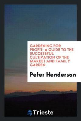 Gardening for Profit; A Guide to the Successful Cultivation of the Market and Family Garden by Peter Henderson