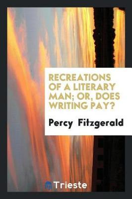 Recreations of a Literary Man; Or, Does Writing Pay? by Percy Fitzgerald