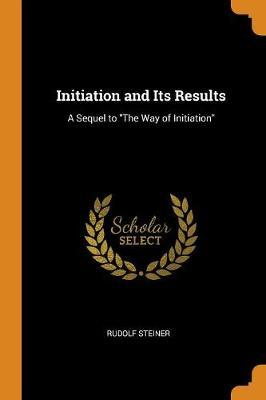 Initiation and Its Results by Rudolf Steiner