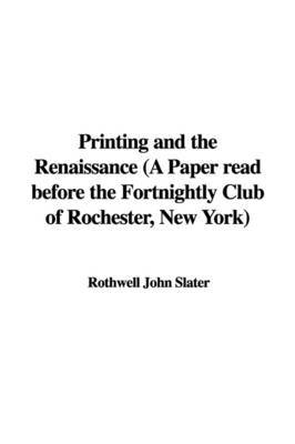 Printing and the Renaissance (a Paper Read Before the Fortnightly Club of Rochester, New York) by Rothwell John Slater image