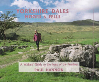 Yorkshire Dales, Moors and Fells: A Walker's Guide to the Heart of the Pennines by Paul Hannon