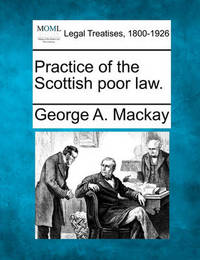 Practice of the Scottish Poor Law. by George A MacKay