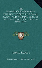 The History of Dorchester, During the British, Roman, Saxon, and Norman Periods: With an Account of Its Present State (1837) by James Savage