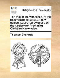 The Trial of the Witnesses, of the Resurrection of Jesus. a New Edition, Published by Desire of the Society for Promoting Christian Knowledge by Thomas Sherlock