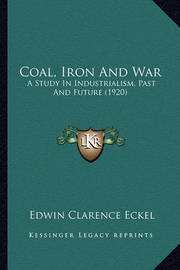 Coal, Iron and War: A Study in Industrialism, Past and Future (1920) by Edwin Clarence Eckel