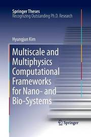 Multiscale and Multiphysics Computational Frameworks for Nano- and Bio-Systems by Hyungjun Kim