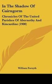 In the Shadow of Cairngorm: Chronicles of the United Parishes of Abernethy and Kincardine (1900) by William Forsyth