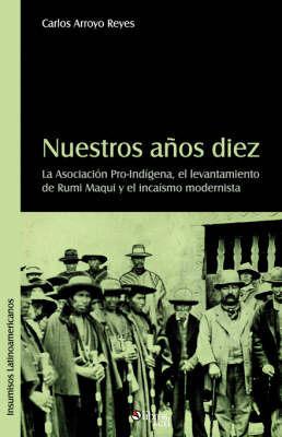 Nuestros Anos Diez. La Asociacion Pro-Indigena, El Levantamiento De Rumi Maqui Y El Incaismo Modernista by Carlos, Eduardo Arroyo Reyes