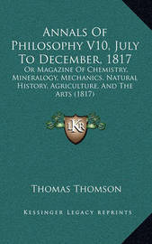 Annals of Philosophy V10, July to December, 1817: Or Magazine of Chemistry, Mineralogy, Mechanics, Natural History, Agriculture, and the Arts (1817) by Thomas Thomson