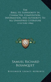 The Bible, Its Superiority in Character, Composition, Information, and Authority, to All Uninspired Literature: A Lecture (1866) by Samuel Richard Bosanquet