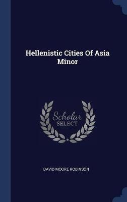 Hellenistic Cities of Asia Minor by David Moore Robinson