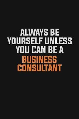 Always Be Yourself Unless You Can Be A Business Consultant by Camila Cooper
