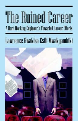 The Ruined Carreer: A Hard-Working Engineers Thwarted Career Efforts by Lawrence , Gwakisa Esili Mwakyambiki image
