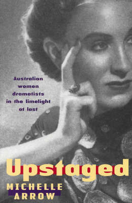 Upstaged: Australian Women Dramatists in the Limelight at Last by Michelle Arrow image