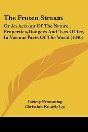 The Frozen Stream: Or An Account Of The Nature, Properties, Dangers And Uses Of Ice, In Various Parts Of The World (1846) by Society Promoting Christian Knowledge image