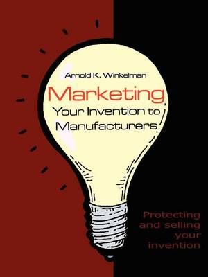 Marketing Your Invention to Manufacturers: Protecting and Selling Your Invention by Arnold K. Winkelman image