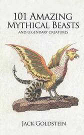 101 Amazing Mythical Beasts by Jack Goldstein