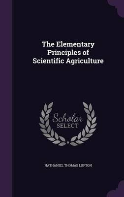 The Elementary Principles of Scientific Agriculture by Nathaniel Thomas Lupton image