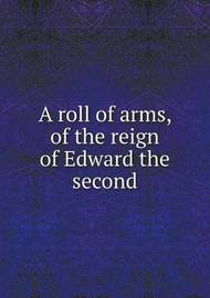 A Roll of Arms, of the Reign of Edward the Second by Nicholas Harris Nicolas