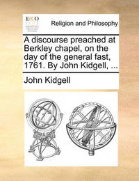 A Discourse Preached at Berkley Chapel, on the Day of the General Fast, 1761. by John Kidgell, ... by John Kidgell