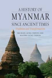 A History of Myanmar Since Ancient Times by Michael Arthur Aung-Thwin