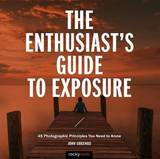 The Enthusiast's Guide to Exposure by John Greengo
