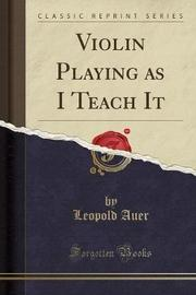 Violin Playing as I Teach It (Classic Reprint) by Leopold Auer