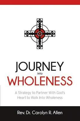 Journey Into Wholeness by Rev Carolyn R Allen
