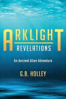 Arklight Revelations by G B Holley