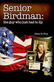 Senior Birdman: The Guy Who Just Had to Fly. by Eldon Price