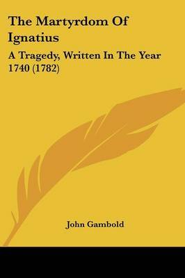 The Martyrdom Of Ignatius: A Tragedy, Written In The Year 1740 (1782) by John Gambold image