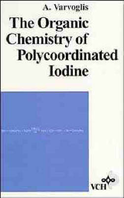 The Organic Chemistry of Polycoordinated Iodine by Anastossios Varvoglis
