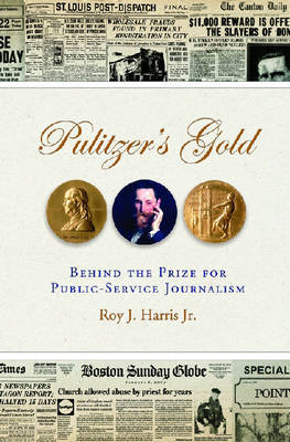 Pulitzer's Gold: Behind the Prize for Public Service Journalism by Roy J Harris