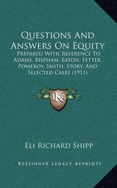 Questions and Answers on Equity: Prepared with Reference to Adams, Bispham, Eaton, Fetter, Pomeroy, Smith, Story, and Selected Cases (1911) by Eli Richard Shipp