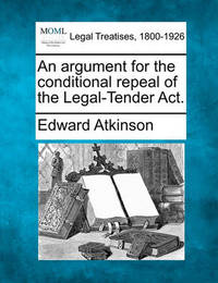 An Argument for the Conditional Repeal of the Legal-Tender Act. by Edward Atkinson