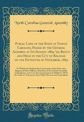 Public Laws of the State of North Carolina, Passed by the General Assembly at Its Session 1869-'70, Begun and Held in the City of Raleigh on the Fifteenth of November, 1869 by North Carolina General Assembly