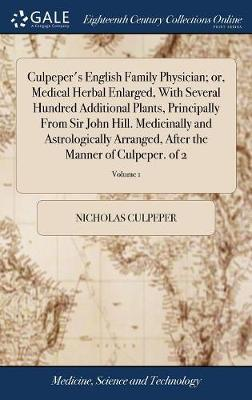 Culpeper's English Family Physician; Or, Medical Herbal Enlarged, with Several Hundred Additional Plants, Principally from Sir John Hill. Medicinally and Astrologically Arranged, After the Manner of Culpeper. of 2; Volume 1 by Nicholas Culpeper image