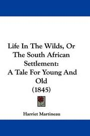 Life in the Wilds, or the South African Settlement: A Tale for Young and Old (1845) by Harriet Martineau